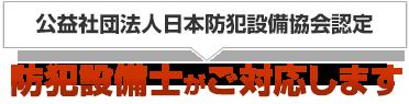 公益社団法人日本防犯設備協会認定、防犯設備士がご対応します